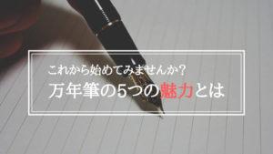 魔法の筆記具「万年筆」の5つの魅力を徹底解説